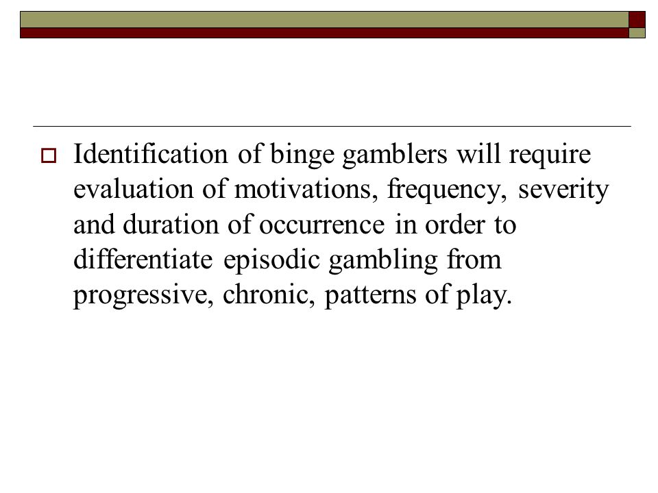 Identification of binge gamblers will require evaluation of motivations, frequency, severity and duration of occurrence in order to differentiate episodic gambling from progressive, chronic, patterns of play.