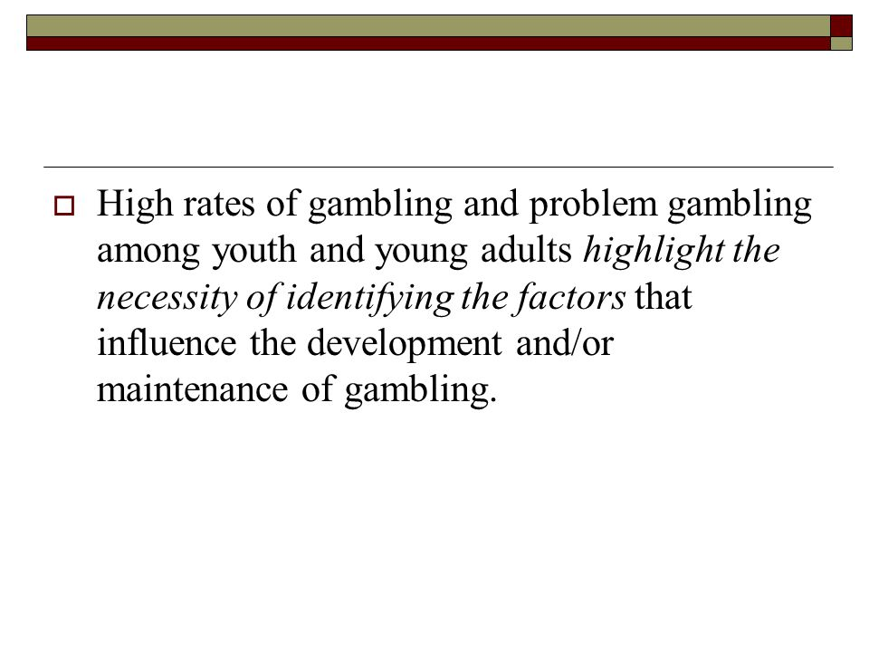 High rates of gambling and problem gambling among youth and young adults highlight the necessity of identifying the factors that influence the development and/or maintenance of gambling.
