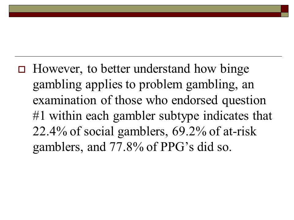 However, to better understand how binge gambling applies to problem gambling, an examination of those who endorsed question #1 within each gambler subtype indicates that 22.4% of social gamblers, 69.2% of at-risk gamblers, and 77.8% of PPG's did so.