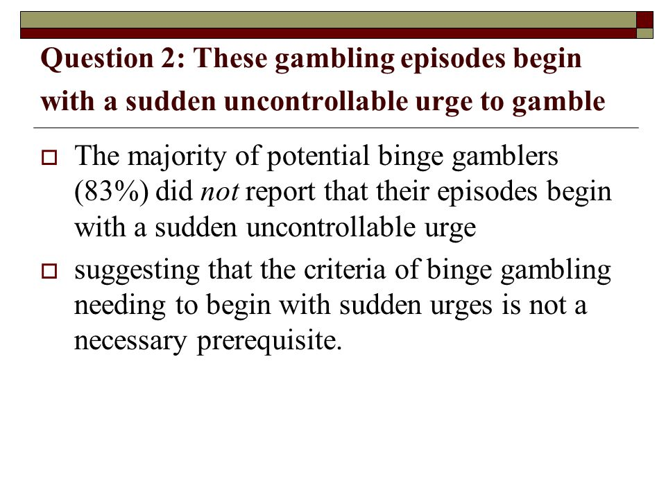 Question 2: These gambling episodes begin with a sudden uncontrollable urge to gamble