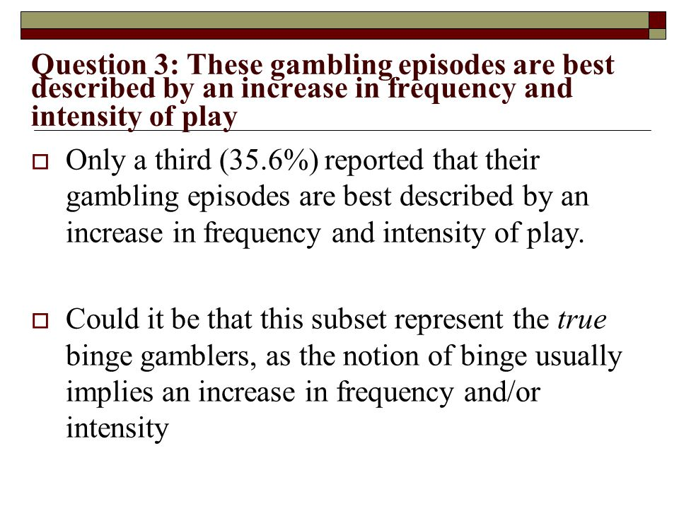 Question 3: These gambling episodes are best described by an increase in frequency and intensity of play