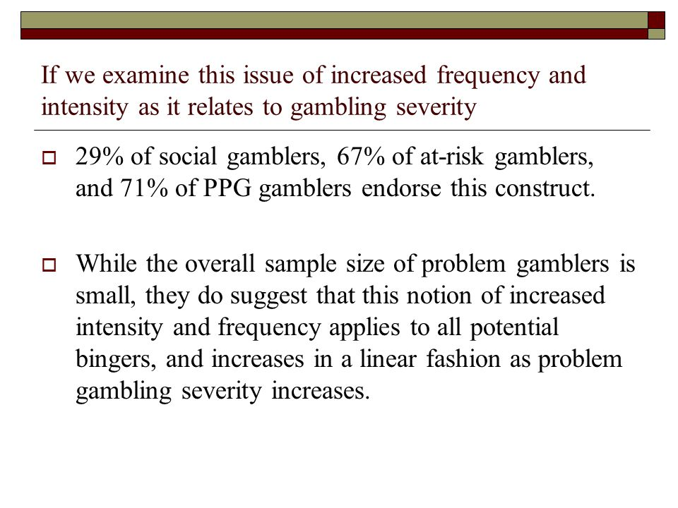 If we examine this issue of increased frequency and intensity as it relates to gambling severity