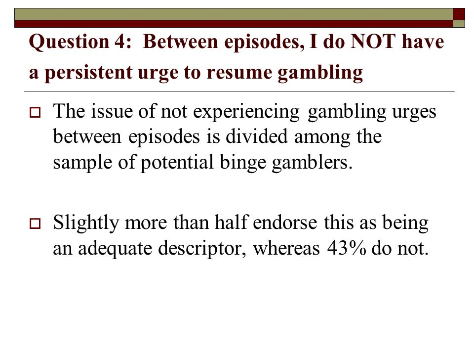 Question 4: Between episodes, I do NOT have a persistent urge to resume gambling