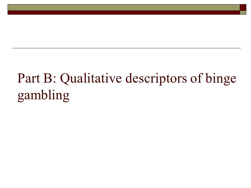 Part B: Qualitative descriptors of binge gambling