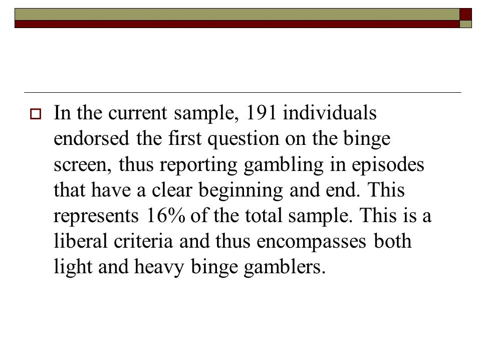 In the current sample, 191 individuals endorsed the first question on the binge screen, thus reporting gambling in episodes that have a clear beginning and end.