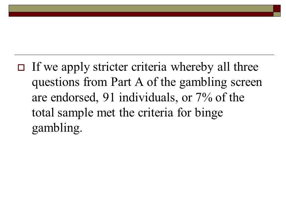 If we apply stricter criteria whereby all three questions from Part A of the gambling screen are endorsed, 91 individuals, or 7% of the total sample met the criteria for binge gambling.