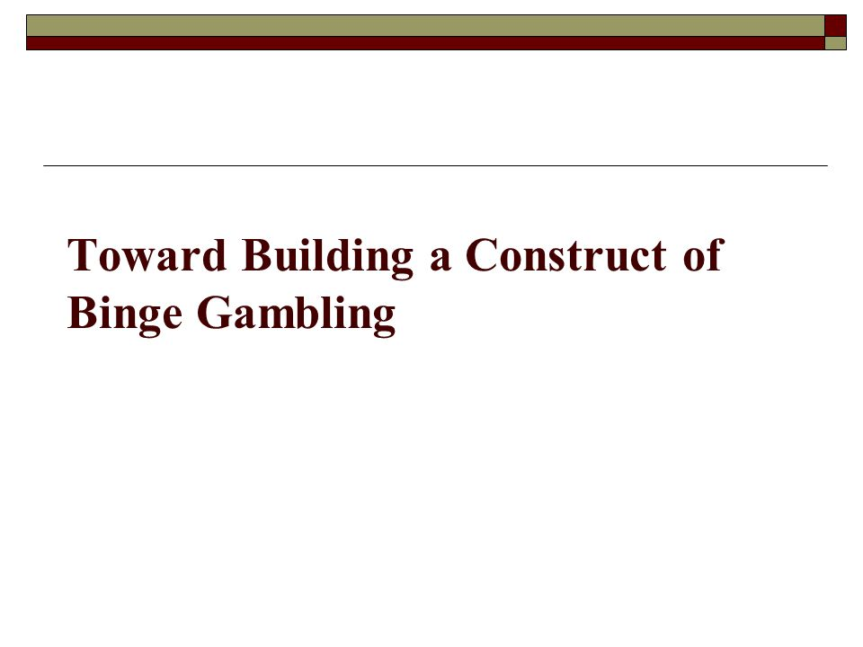 Toward Building a Construct of Binge Gambling