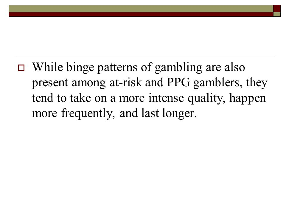 While binge patterns of gambling are also present among at-risk and PPG gamblers, they tend to take on a more intense quality, happen more frequently, and last longer.