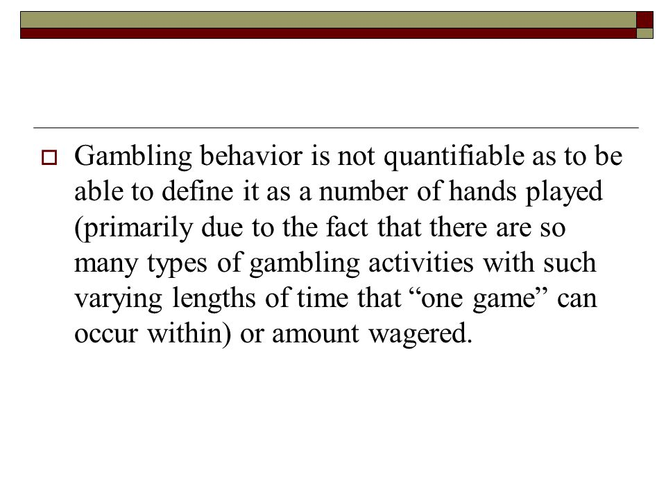 Gambling behavior is not quantifiable as to be able to define it as a number of hands played (primarily due to the fact that there are so many types of gambling activities with such varying lengths of time that one game can occur within) or amount wagered.