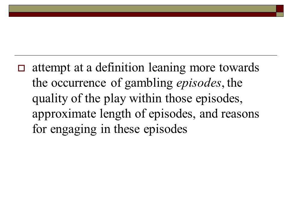 attempt at a definition leaning more towards the occurrence of gambling episodes, the quality of the play within those episodes, approximate length of episodes, and reasons for engaging in these episodes