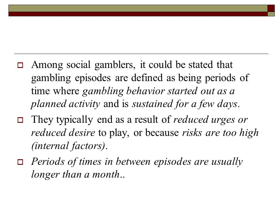 Among social gamblers, it could be stated that gambling episodes are defined as being periods of time where gambling behavior started out as a planned activity and is sustained for a few days.