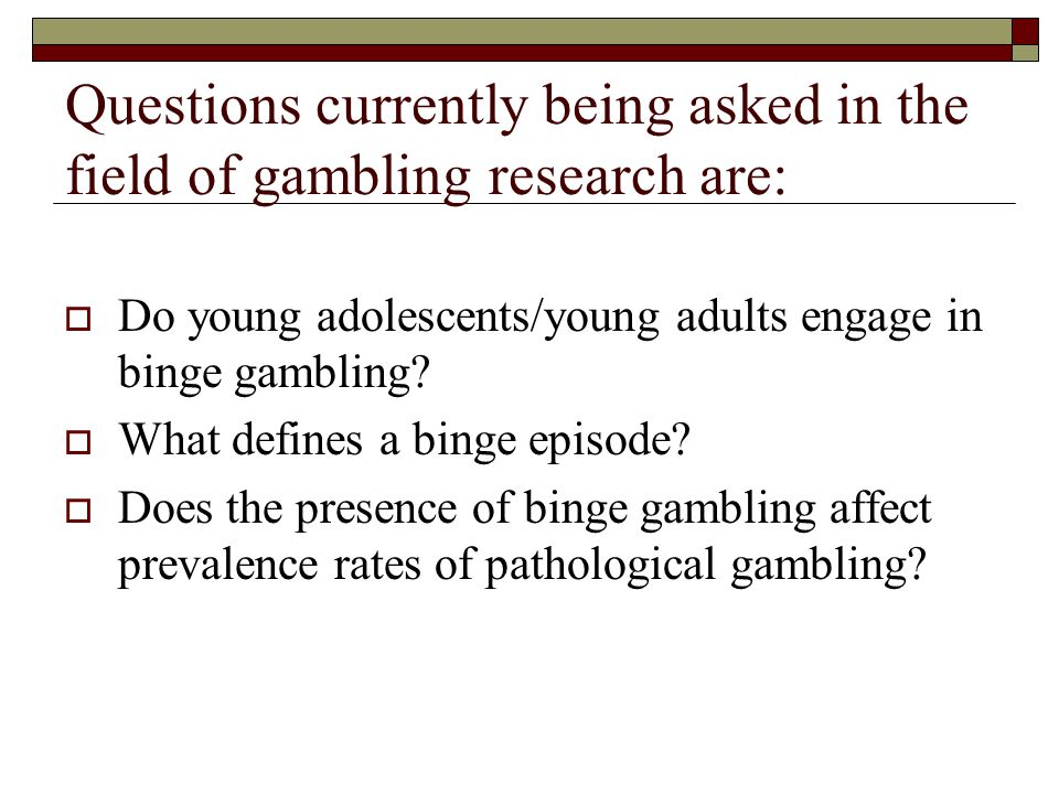 Questions currently being asked in the field of gambling research are: