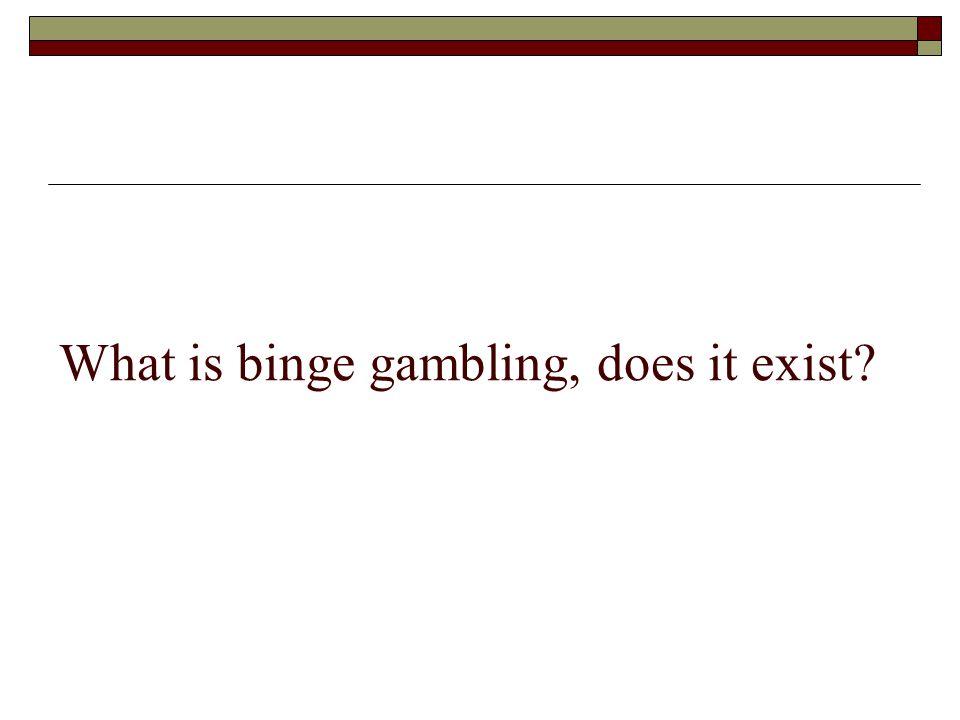 What is binge gambling, does it exist