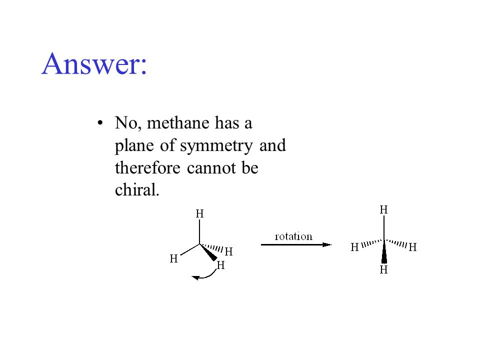 Answer: No, methane has a plane of symmetry and therefore cannot be chiral.