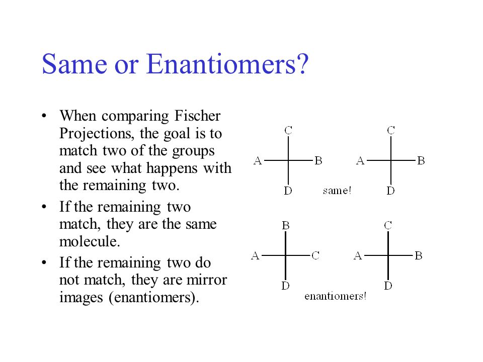 Same or Enantiomers When comparing Fischer Projections, the goal is to match two of the groups and see what happens with the remaining two.