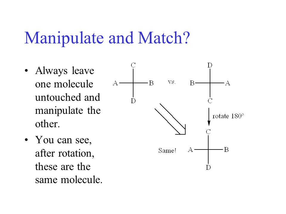 Manipulate and Match. Always leave one molecule untouched and manipulate the other.