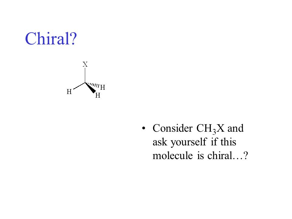 Chiral Consider CH3X and ask yourself if this molecule is chiral…