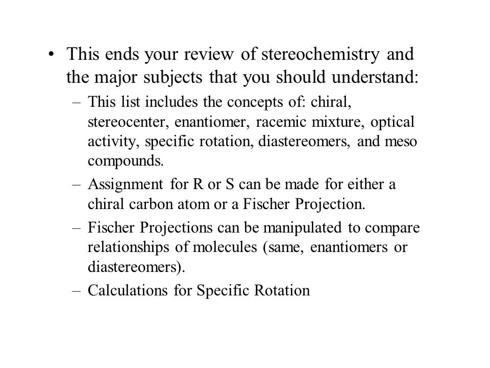 This ends your review of stereochemistry and the major subjects that you should understand: