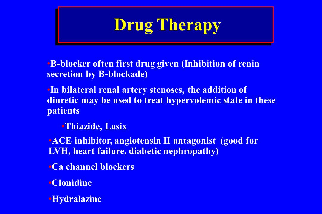Drug Therapy B-blocker often first drug given (Inhibition of renin secretion by B-blockade)
