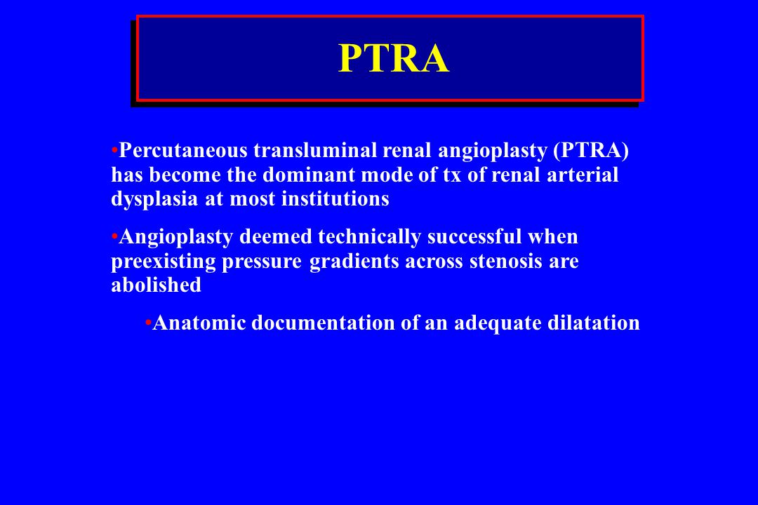 PTRA Percutaneous transluminal renal angioplasty (PTRA) has become the dominant mode of tx of renal arterial dysplasia at most institutions.
