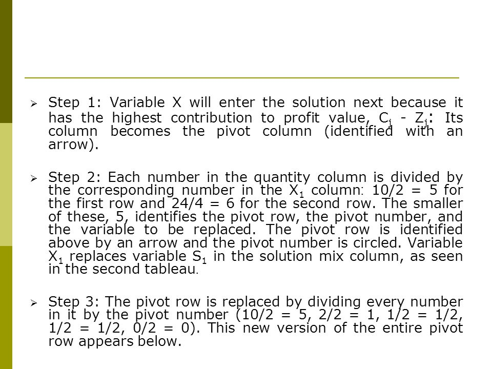 Step 1: Variable X will enter the solution next because it has the highest contribution to profit value, Cj - Zj: Its column becomes the pivot column (identified with an arrow).