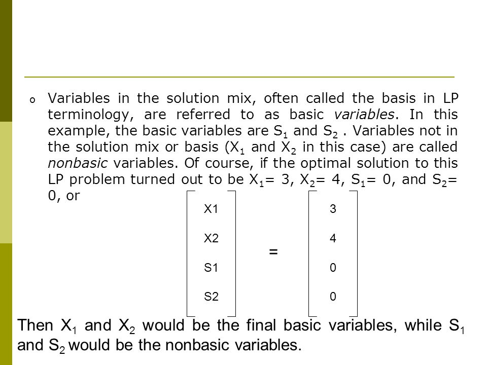 Variables in the solution mix, often called the basis in LP terminology, are referred to as basic variables. In this example, the basic variables are S1 and S2 . Variables not in the solution mix or basis (X1 and X2 in this case) are called nonbasic variables. Of course, if the optimal solution to this LP problem turned out to be X1= 3, X2= 4, S1= 0, and S2= 0, or