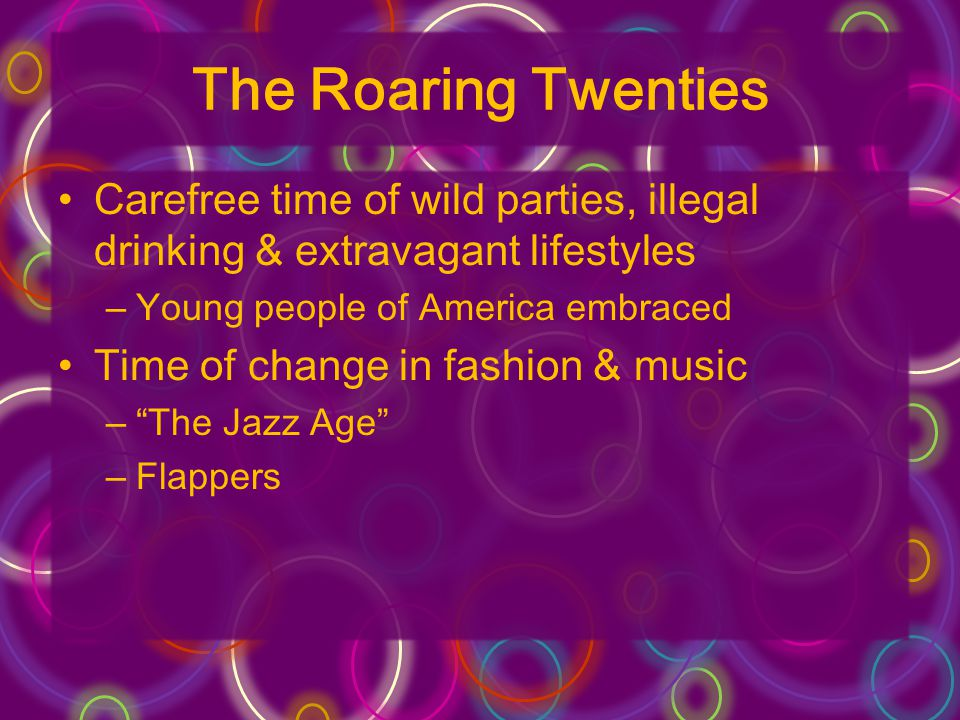 The Roaring Twenties Carefree time of wild parties, illegal drinking & extravagant lifestyles. Young people of America embraced.