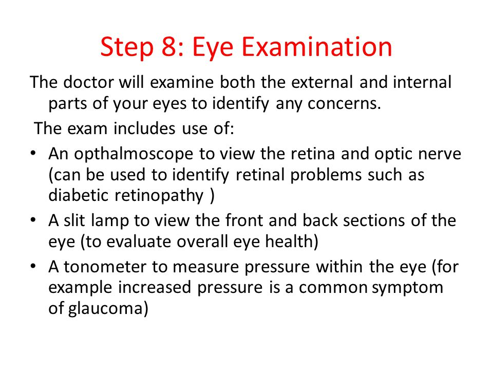Step 8: Eye Examination The doctor will examine both the external and internal parts of your eyes to identify any concerns.