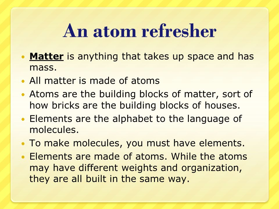 An atom refresher Matter is anything that takes up space and has mass.