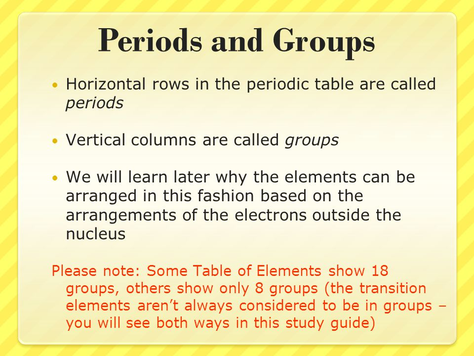 Periods and Groups Horizontal rows in the periodic table are called periods. Vertical columns are called groups.