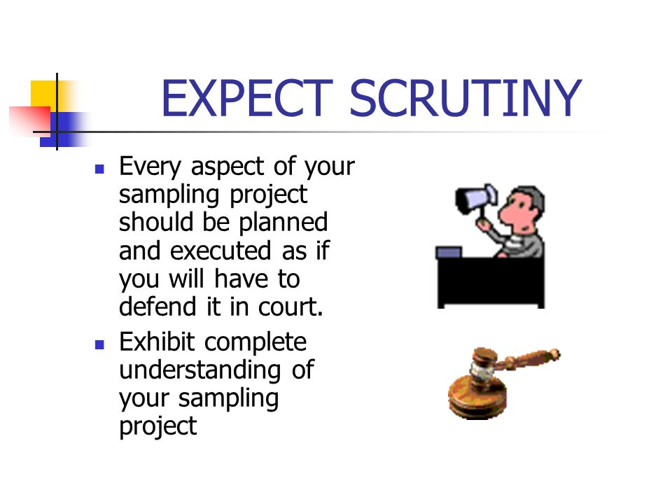 EXPECT SCRUTINY Every aspect of your sampling project should be planned and executed as if you will have to defend it in court.