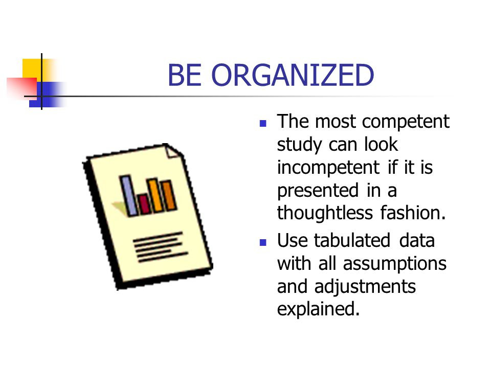 BE ORGANIZED The most competent study can look incompetent if it is presented in a thoughtless fashion.