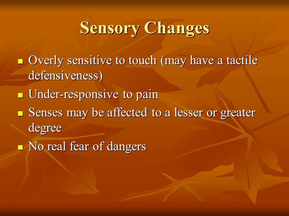 Sensory Changes Overly sensitive to touch (may have a tactile defensiveness) Under-responsive to pain.