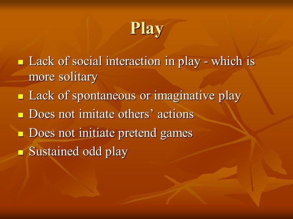 Play Lack of social interaction in play - which is more solitary