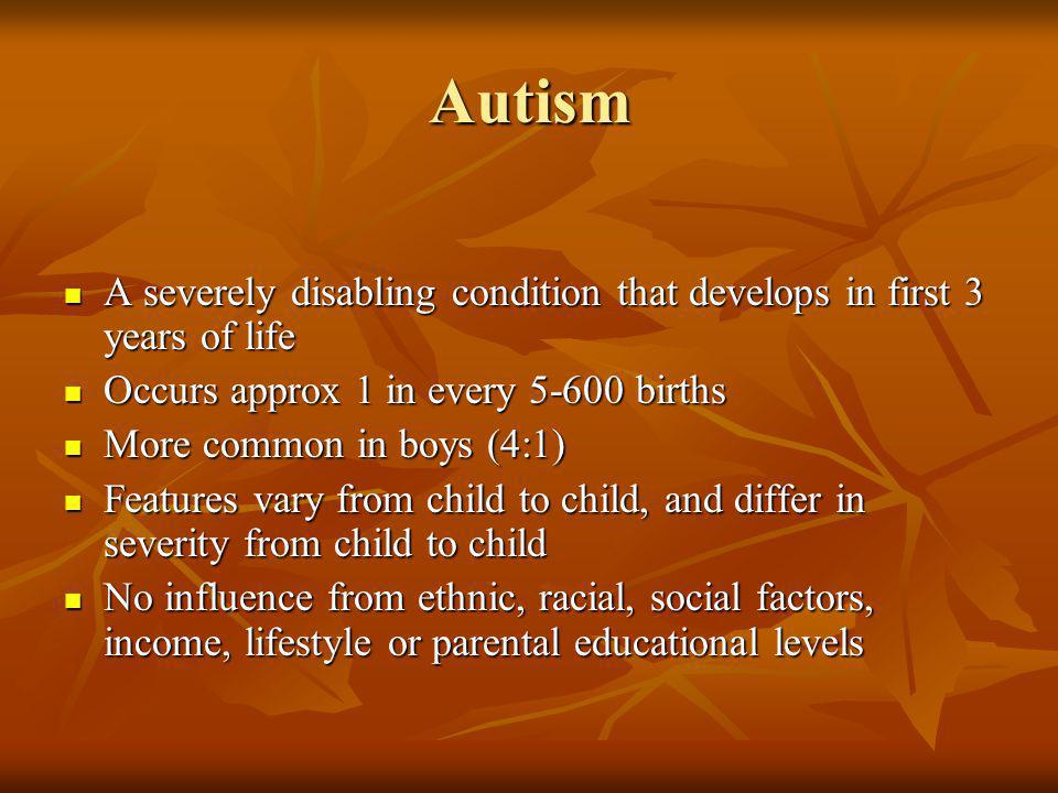 Autism A severely disabling condition that develops in first 3 years of life. Occurs approx 1 in every 5-600 births.