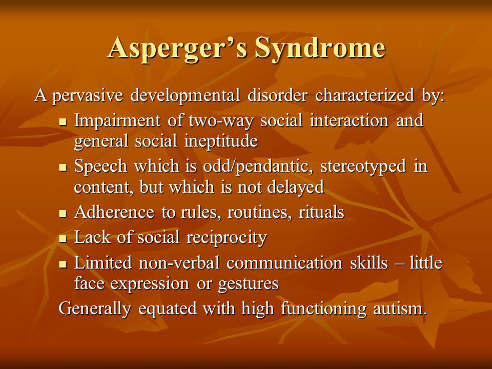 Asperger's Syndrome A pervasive developmental disorder characterized by: Impairment of two-way social interaction and general social ineptitude.