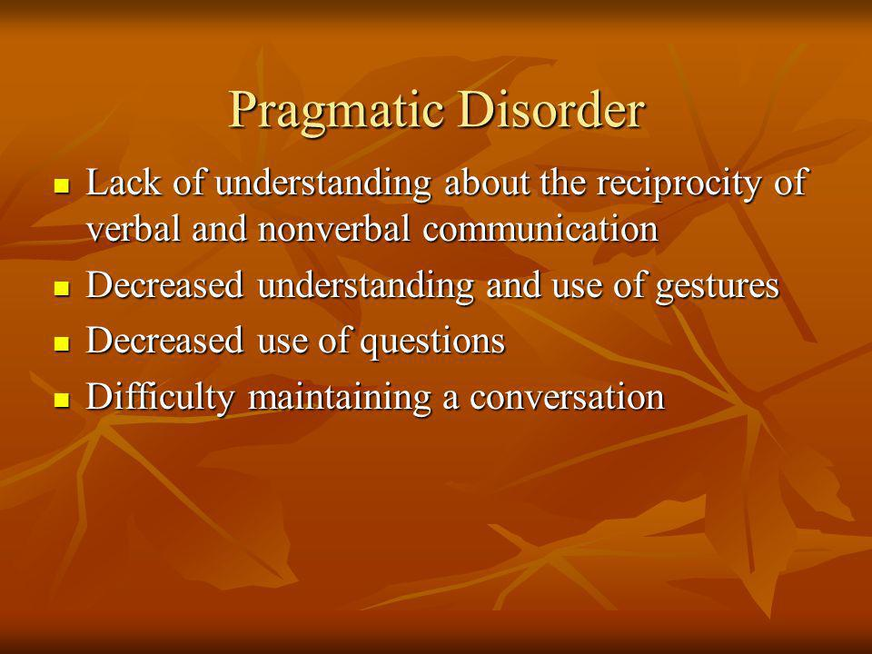 Pragmatic Disorder Lack of understanding about the reciprocity of verbal and nonverbal communication.