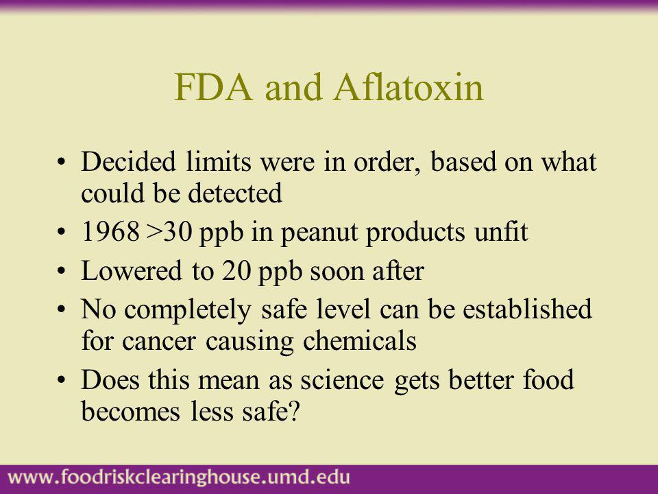 FDA and Aflatoxin Decided limits were in order, based on what could be detected. 1968 >30 ppb in peanut products unfit.