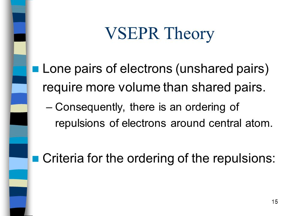 VSEPR Theory Lone pairs of electrons (unshared pairs) require more volume than shared pairs.
