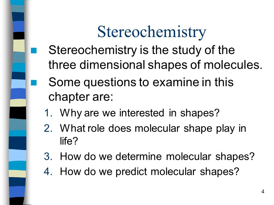 Stereochemistry Stereochemistry is the study of the three dimensional shapes of molecules. Some questions to examine in this chapter are: