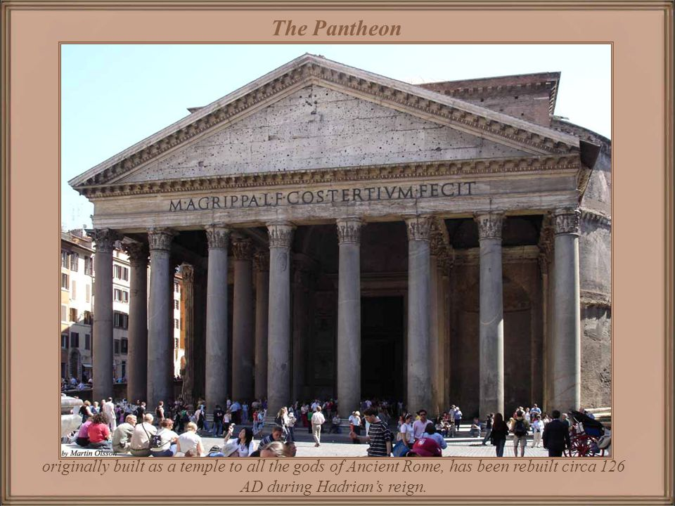 The Pantheon originally built as a temple to all the gods of Ancient Rome, has been rebuilt circa 126 AD during Hadrian's reign.