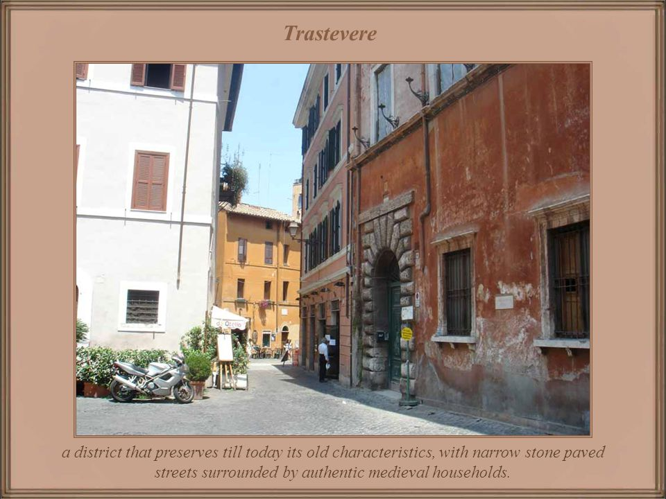 Trastevere a district that preserves till today its old characteristics, with narrow stone paved streets surrounded by authentic medieval households.