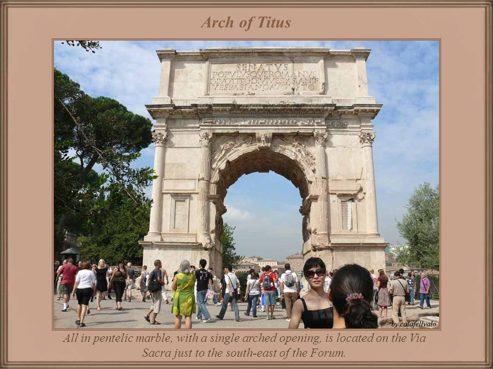 Arch of Titus All in pentelic marble, with a single arched opening, is located on the Via Sacra just to the south-east of the Forum.