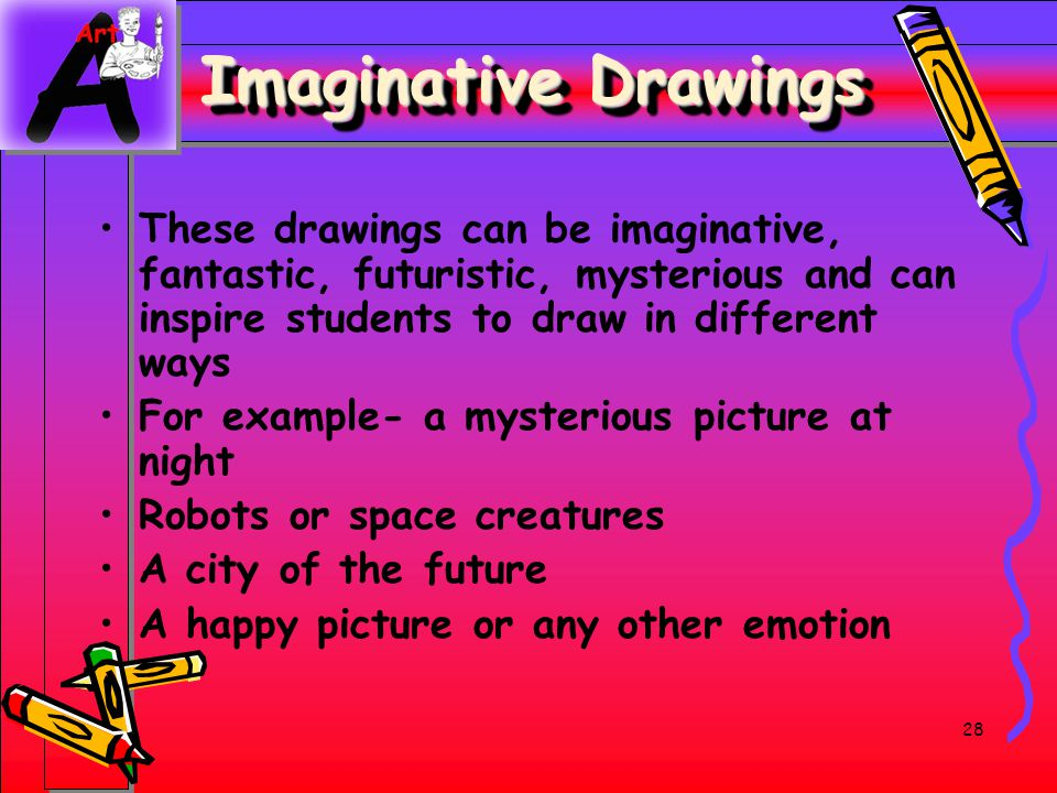 Imaginative Drawings These drawings can be imaginative, fantastic, futuristic, mysterious and can inspire students to draw in different ways.