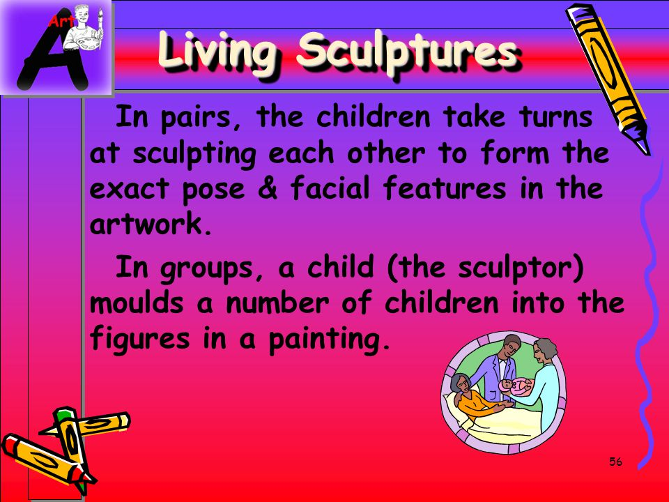 Living Sculptures In pairs, the children take turns at sculpting each other to form the exact pose & facial features in the artwork.