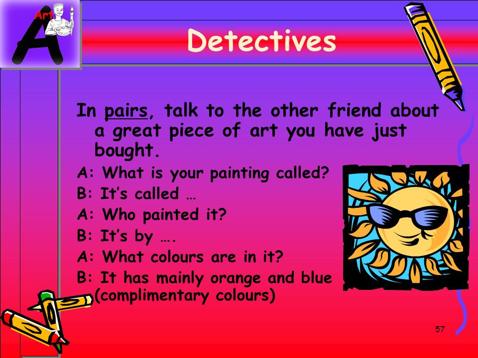 Detectives In pairs, talk to the other friend about a great piece of art you have just bought. A: What is your painting called