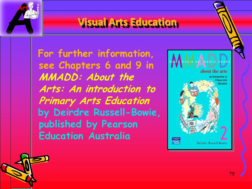 Visual Arts Education For further information, see Chapters 6 and 9 in MMADD: About the Arts: An introduction to Primary Arts Education.