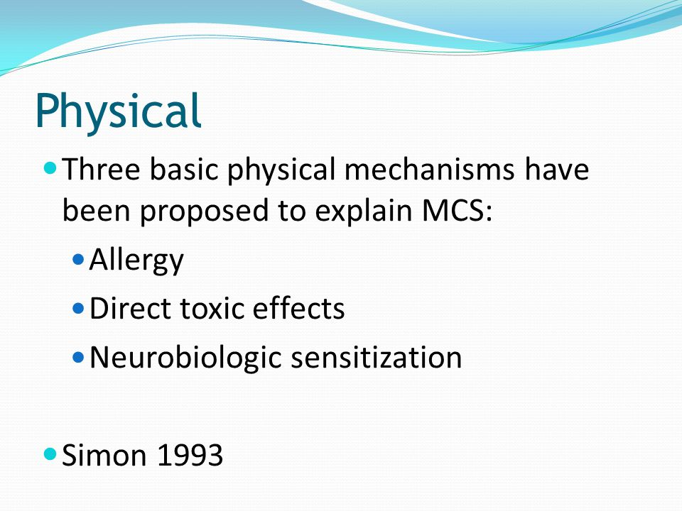 Physical Three basic physical mechanisms have been proposed to explain MCS: Allergy. Direct toxic effects.