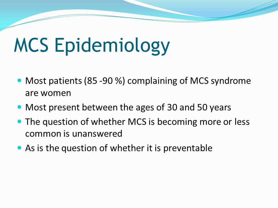 MCS Epidemiology Most patients (85 -90 %) complaining of MCS syndrome are women. Most present between the ages of 30 and 50 years.