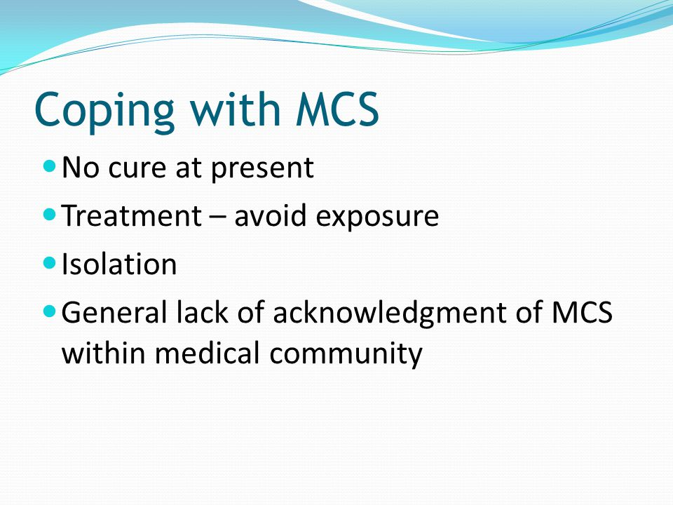 Coping with MCS No cure at present Treatment – avoid exposure